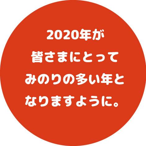 2020年が皆さまにとってみのりの多い年となりますように。
